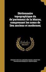 Dictionnaire Topographique Du de Partement de La Marne, Comprenant Les Noms de Lieu Anciens Et Modernes; af Auguste 1844-1911 Longnon