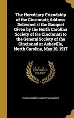 The Hereditary Friendship of the Cincinnati; Address Delivered at the Banquet Given by the North Carolina Society of the Cincinnati to the General Soc af Charles Beatty 1849-1927 Alexander