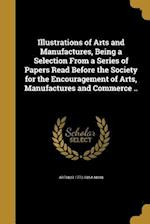 Illustrations of Arts and Manufactures, Being a Selection from a Series of Papers Read Before the Society for the Encouragement of Arts, Manufactures af Arthur 1773-1854 Aikin
