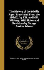 The History of the Middle Ages. Translated from the 12th Ed. by E.H. and M.D. Whitney, with Notes and Revisions by George Burton Adams af George Burton 1851-1925 Adams, Victor 1811-1894 Duruy