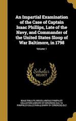 An Impartial Examination of the Case of Captain Isaac Phillips, Late of the Navy, and Commander of the United States Sloop of War Baltimore, in 1798; af Isaac Phillips