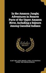 In the Amazon Jungle; Adventures in Remote Parts of the Upper Amazon River, Including a Sojourn Among Cannibal Indians af Frederick Samuel 1853-1935 Dellenbaugh, Algot 1884- Lange