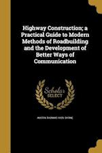 Highway Construction; A Practical Guide to Modern Methods of Roadbuilding and the Development of Better Ways of Communication af Austin Thomas 1859- Byrne