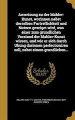 Anweisung Zu Der Mahler-Kunst, Worinnen Nebst Derselben Fu Rtreflichkeit Und Nutzen Gezeiget Wird, Was Einer Zum Gru Ndlichen Verstand Der Mahler-Kuns af Willem 1635-1711 Goeree