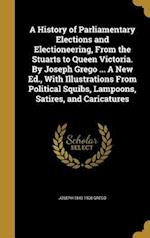 A History of Parliamentary Elections and Electioneering, from the Stuarts to Queen Victoria. by Joseph Grego ... a New Ed., with Illustrations from Po af Joseph 1843-1908 Grego