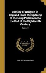 History of Religion in England from the Opening of the Long Parliament to the End of the Eighteenth Century; Volume 3 af John 1807-1897 Stoughton