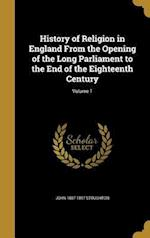History of Religion in England from the Opening of the Long Parliament to the End of the Eighteenth Century; Volume 1