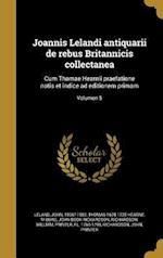 Joannis Lelandi Antiquarii de Rebus Britannicis Collectanea af M. Burg, Thomas 1678-1735 Hearne