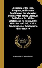A History of the Rise, Progress, and Present Condition of the Moravian Seminary for Young Ladies, at Bethlehem, Pa., with a Catalogue of Its Pupils, 1 af William Cornelius 1824-1876 Reichel