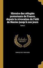 Histoire Des Refugies Protestants de France, Depuis La Revocation de L'Edit de Nantes Jusqu'a Nos Jours; Tome 2 af Charles 1812-1864 Weiss