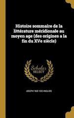 Histoire Sommaire de La Litterature Meridionale Au Moyen Age (Des Origines a la Fin Du Xve Siecle) af Joseph 1868-1930 Anglade