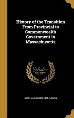 Bog, hardback History of the Transition from Provincial to Commonwealth Government in Massachusetts af Harry Alonzo 1870-1955 Cushing