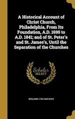 A Historical Account of Christ Church, Philadelphia, from Its Foundation, A.D. 1695 to A.D. 1841; And of St. Peter's and St. James's, Until the Separa af Benjamin 1796-1869 Dorr