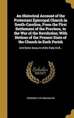 An  Historical Account of the Protestant Episcopal Church in South-Carolina, from the First Settlement of the Province, to the War of the Revolution; af Frederick 1770-1836 Dalcho