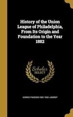 History of the Union League of Philadelphia, from Its Origin and Foundation to the Year 1882 af George Parsons 1851-1898 Lathrop