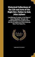 Historical Collections of the Life and Acts of the Right REV. Father in God, John Aylmer af John 1643-1737 Strype