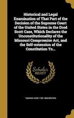 Historical and Legal Examination of That Part of the Decision of the Supreme Court of the United States in the Dred Scott Case, Which Declares the Unc af Thomas Hart 1782-1858 Benton