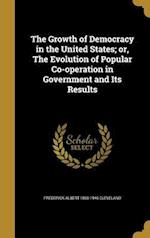 The Growth of Democracy in the United States; Or, the Evolution of Popular Co-Operation in Government and Its Results af Frederick Albert 1865-1946 Cleveland