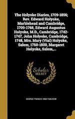 The Holyoke Diaries, 1709-1856; REV. Edward Holyoke, Marblehead and Cambridge, 1709-1768, Edward Augustus Holyoke, M.D., Cambridge, 1742-1747, John Ho af Edward Augustus 1728-1829 Holyoke, George Francis 1868-1936 Dow, Edward 1689-1769 Holyoke