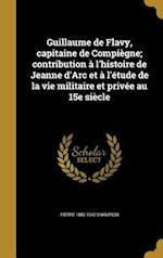 Guillaume de Flavy, Capitaine de Compiegne; Contribution A L'Histoire de Jeanne D'Arc Et A L'Etude de La Vie Militaire Et Privee Au 15e Siecle af Pierre 1880-1942 Champion