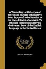 A Vocabulary, or Collection of Words and Phrases Which Have Been Supposed to Be Peculiar to the United States of America. to Which Is Prefixed an Essa af John 1777-1846 Pickering