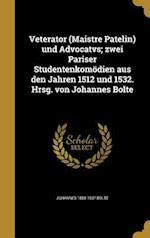 Veterator (Maistre Patelin) Und Advocatvs; Zwei Pariser Studentenkomodien Aus Den Jahren 1512 Und 1532. Hrsg. Von Johannes Bolte af Johannes 1858-1937 Bolte