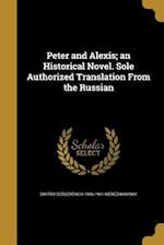 Peter and Alexis; An Historical Novel. Sole Authorized Translation from the Russian af Dmitry Sergeyevich 1865-19 Merezhkovsky