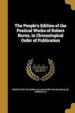 The People's Edition of the Poetical Works of Robert Burns, in Chronological Order of Publication af Robert 1759-1796 Burns, William Scott 1815-1883 Douglas