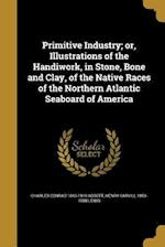 Primitive Industry; Or, Illustrations of the Handiwork, in Stone, Bone and Clay, of the Native Races of the Northern Atlantic Seaboard of America af Charles Conrad 1843-1919 Abbott, Henry Carvill 1853-1888 Lewis