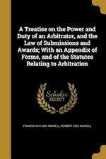 A Treatise on the Power and Duty of an Arbitrator, and the Law of Submissions and Awards; With an Appendix of Forms, and of the Statutes Relating to A af Francis 1816-1891 Russell, Herbert 1852- Russell