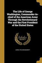 The Life of George Washington, Commander-In-Chief of the American Army Through the Revolutionary War and the First President of the United States af Aaron 1755-1839 Bancroft