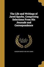 The Life and Writings of Jared Sparks, Comprising Selections from His Journals and Correspondence