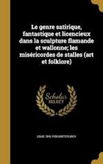 Le Genre Satirique, Fantastique Et Licencieux Dans La Sculpture Flamande Et Wallonne; Les Misericordes de Stalles (Art Et Folklore) af Louis 1846-1926 Maeterlinck