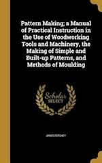 Pattern Making; A Manual of Practical Instruction in the Use of Woodworking Tools and Machinery, the Making of Simple and Built-Up Patterns, and Metho af James Ritchey