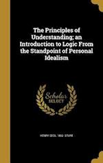 The Principles of Understanding; An Introduction to Logic from the Standpoint of Personal Idealism af Henry Cecil 1863- Sturt