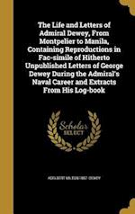 The Life and Letters of Admiral Dewey, from Montpelier to Manila, Containing Reproductions in Fac-Simile of Hitherto Unpublished Letters of George Dew af Adelbert Milton 1857- Dewey