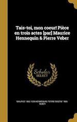 Tais-Toi, Mon Coeur! Piece En Trois Actes [Par] Maurice Hennequin & Pierre Veber af Pierre Eugene 1869- Veber, Maurice 1863-1926 Hennequin