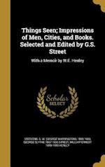 Things Seen; Impressions of Men, Cities, and Books. Selected and Edited by G.S. Street