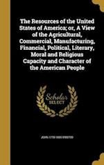 The Resources of the United States of America; Or, a View of the Agricultural, Commercial, Manufacturing, Financial, Political, Literary, Moral and Re af John 1778-1855 Bristed