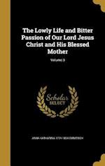 The Lowly Life and Bitter Passion of Our Lord Jesus Christ and His Blessed Mother; Volume 3 af Anna Katharina 1774-1824 Emmerich