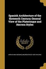 Spanish Architecture of the Sixteenth Century; General View of the Plateresque and Herrera Styles af Mildred Stapley 1875-1941 Byne, Arthur 1883-1935 Byne