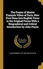 The Poems of Master Francois Villon of Paris, Now First Done Into English Verse in the Original Forms with a Biographical and Critical Introduction by af John 1842-1916 Payne