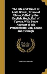 The Life and Times of Aodh O'Neill, Prince of Ulster; Called by the English, Hugh, Earl of Tyrone, with Some Account of His Predecessors, Con. Shane a af John 1815-1875 Mitchel