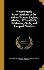 Water-Supply Investigations in the Yukon-Tanana Region, Alaska, 1907 and 1908, Fairbanks, Circle, and Rampart Districts af Clermont Calvert 1872- Covert, Clarence Eugene 1882- Ellsworth