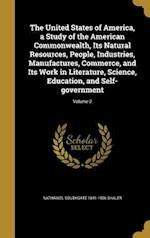 The United States of America, a Study of the American Commonwealth, Its Natural Resources, People, Industries, Manufactures, Commerce, and Its Work in af Nathaniel Southgate 1841-1906 Shaler