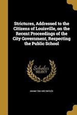 Strictures, Addressed to the Citizens of Louisville, on the Recent Proceedings of the City Government, Respecting the Public School af Mann 1784-1852 Butler
