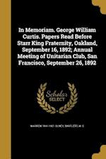 In Memoriam. George William Curtis. Papers Read Before Starr King Fraternity, Oakland, September 16, 1892; Annual Meeting of Unitarian Club, San Franc af Warren 1841-1921 Olney