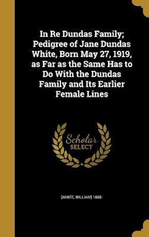 Bog, hardback In Re Dundas Family; Pedigree of Jane Dundas White, Born May 27, 1919, as Far as the Same Has to Do with the Dundas Family and Its Earlier Female Line