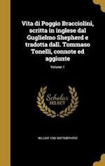 Vita Di Poggio Bracciolini, Scritta in Inglese Dal Guglielmo Shepherd E Tradotta Dall. Tommaso Tonelli, Connote Ed Aggiunte; Volume 1 af William 1768-1847 Shepherd