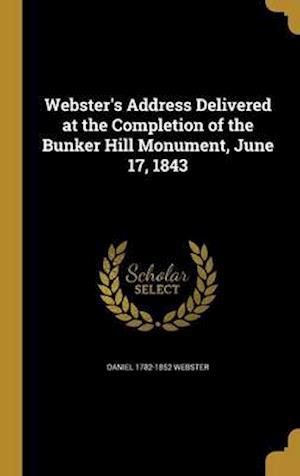 Bog, hardback Webster's Address Delivered at the Completion of the Bunker Hill Monument, June 17, 1843 af Daniel 1782-1852 Webster